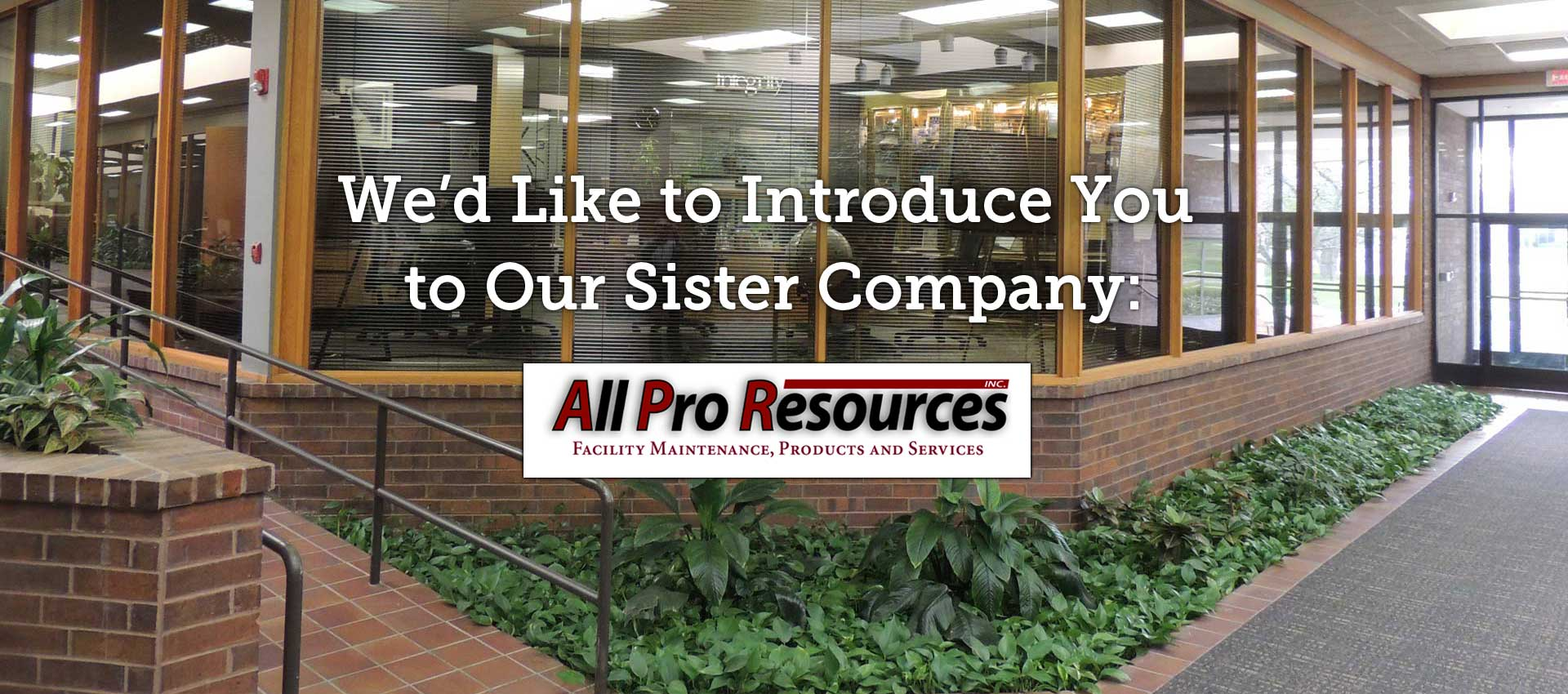 We'd like to introduce you to our sister company: All Pro Resources - Facility Maintenance, Products and Services